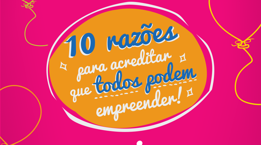 10 reasons to believe that everyone can be an entrepreneur, to celebrate the 10th anniversary of Aliança Empreendedora